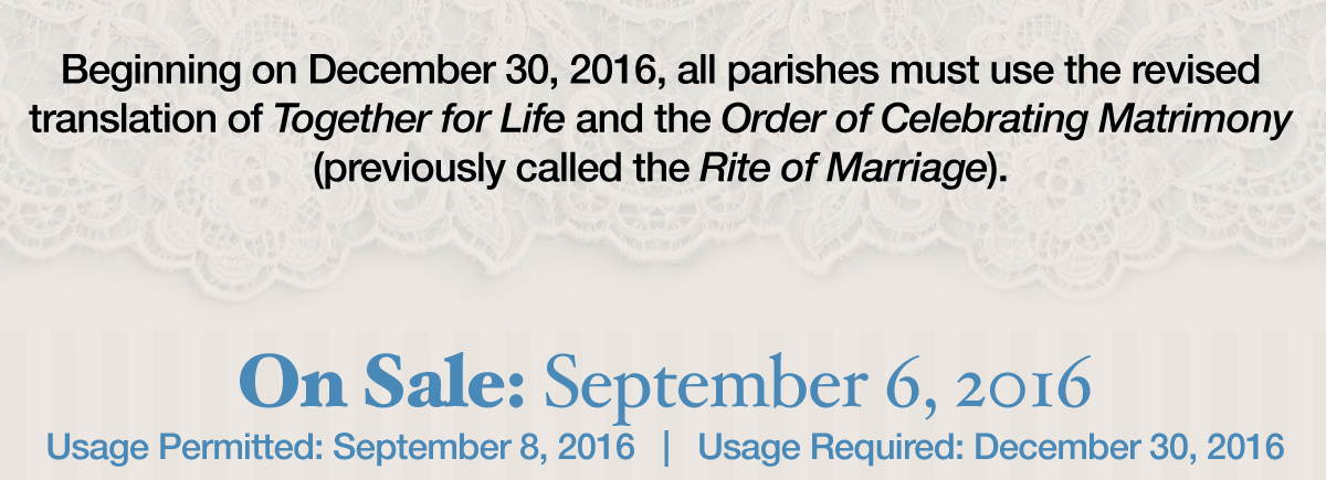 Beginning on December 30, 2016 all parishes must use the new translation of Together for Life and the Order of Celebrating Matrimony